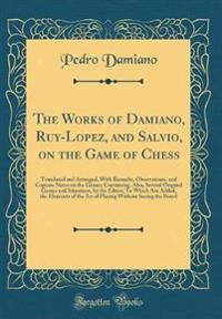 The Works of Damiano, Ruy-Lopez, and Salvio, on the Game of Chess