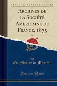 Archives de la Société Américaine de France, 1875, Vol. 1 (Classic Reprint)