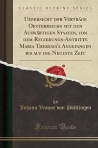 Uebersicht der Verträge Oesterreichs mit den Auswärtigen Staaten, von dem Regierungs-Antritte Maria Theresia's Angefangen bis auf die Neueste Zeit (Classic Reprint)
