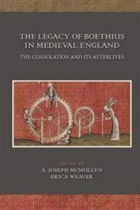 The Legacy of Boethius in Medieval England: The Consolation and Its Afterlives