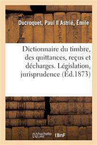 Dictionnaire Du Timbre, Des Quittances, Reçus Et Décharges. Législation, Jurisprudence