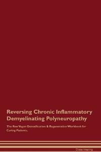 Reversing Chronic Inflammatory Demyelinating Polyneuropathy the Raw Vegan Detoxification & Regeneration Workbook for Curing Patients