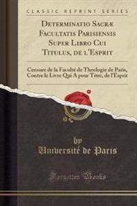 Determinatio Sacræ Facultatis Parisiensis Super Libro Cui Titulus, de l'Esprit