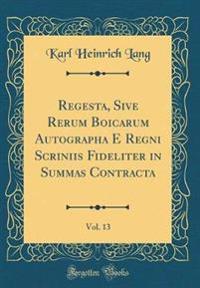 Regesta, Sive Rerum Boicarum Autographa E Regni Scriniis Fideliter in Summas Contracta, Vol. 13 (Classic Reprint)