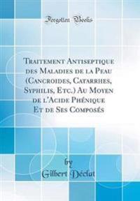 Traitement Antiseptique des Maladies de la Peau (Cancroides, Catarrhes, Syphilis, Etc.) Au Moyen de l'Acide Phénique Et de Ses Composés (Classic Reprint)
