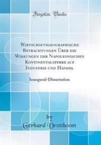 Wirtschaftsgeographische Betrachtungen Über die Wirkungen der Napoleonischen Kontinentalsperre auf Industrie und Handel