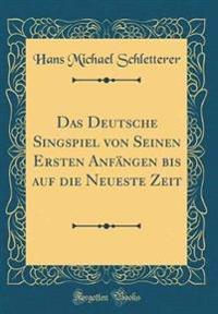 Das Deutsche Singspiel von Seinen Ersten Anfängen bis auf die Neueste Zeit (Classic Reprint)
