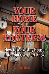 Your Home Your Fortress: How to Make Any House Into Your Own Fort Knox