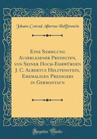 Eine Sammlung Auserlesener Predigten, von Seiner Hoch-Ehrwürden J. C. Albertus Helffenstein, Ehemaligen Predigers in Germantaun (Classic Reprint)