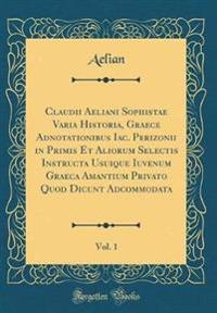 Claudii Aeliani Sophistae Varia Historia, Graece Adnotationibus Iac. Perizonii in Primis Et Aliorum Selectis Instructa Usuique Iuvenum Graeca Amantium Privato Quod Dicunt Adcommodata, Vol. 1 (Classic Reprint)