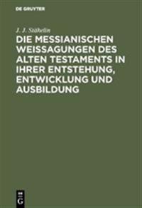 Die Messianischen Weissagungen Des Alten Testaments in Ihrer Entstehung, Entwicklung Und Ausbildung