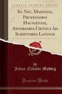 Io. Nic. Madvigii, Professoris Hauniensis, Adversaria Critica Ad Scriptores Latinos (Classic Reprint)