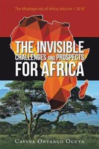 The Invisible Challenges and Prospects for Africa: The Misdiagnosis of Africa; Volume 1 2018