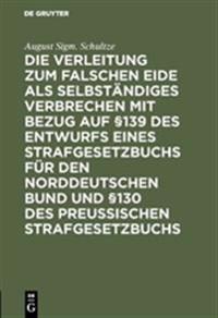Die Verleitung Zum Falschen Eide ALS Selbständiges Verbrechen Mit Bezug Auf §139 Des Entwurfs Eines Strafgesetzbuchs Für Den Norddeutschen Bund Und §1