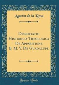 Dissertatio Historico-Theologica De Apparitione B. M. V. De Guadalupe (Classic Reprint)
