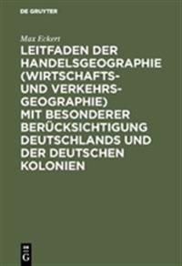Leitfaden Der Handelsgeographie (Wirtschafts- Und Verkehrsgeographie) Mit Besonderer Berücksichtigung Deutschlands Und Der Deutschen Kolonien