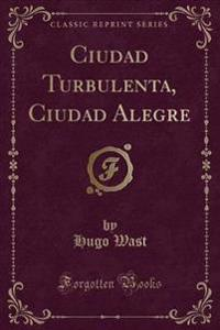 Ciudad Turbulenta, Ciudad Alegre (Classic Reprint)