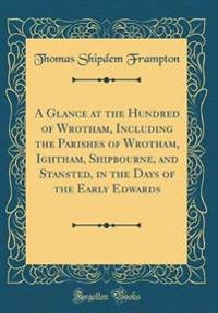 A Glance at the Hundred of Wrotham, Including the Parishes of Wrotham, Ightham, Shipbourne, and Stansted, in the Days of the Early Edwards (Classic Reprint)