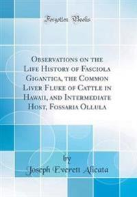 Observations on the Life History of Fasciola Gigantica, the Common Liver Fluke of Cattle in Hawaii, and Intermediate Host, Fossaria Ollula (Classic Reprint)