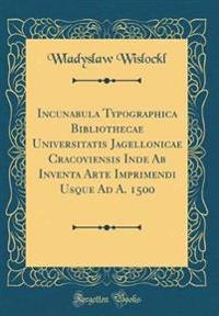 Incunabula Typographica Bibliothecae Universitatis Jagellonicae Cracoviensis Inde Ab Inventa Arte Imprimendi Usque Ad A. 1500 (Classic Reprint)