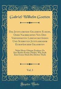 Das Jetztlebende Gelehrte Europa, Oder Nachrichten Von Den Vornehmsten Lebensumständen Und Schriften Jetztlebender Europäischer Gelehrten, Vol. 3