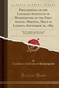 Proceedings of the Canadian Institute of Homoeopathy, at the First Annual Meeting, Held in London, September 20, 1865