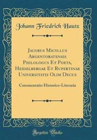 Jacobus Micyllus Argentoratensis Philologus Et Poeta, Heidelbergae Et Rupertinae Universitatis Olim Decus