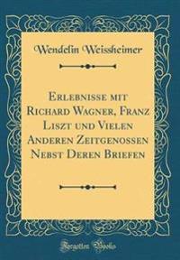 Erlebnisse mit Richard Wagner, Franz Liszt und Vielen Anderen Zeitgenossen Nebst Deren Briefen (Classic Reprint)