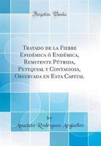 Tratado de la Fiebre Epidémica ó Endémica, Remitente Pútrida, Petequial y Contagiosa, Observada en Esta Capital (Classic Reprint)