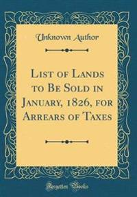 List of Lands to Be Sold in January, 1826, for Arrears of Taxes (Classic Reprint)