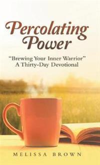 """Percolating Power: """"Brewing Your Inner Warrior""""   a Thirty-Day Devotional"""