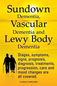 Sundown Dementia, Vascular Dementia and Lewy Body Dementia Explained. Stages, Symptoms, Signs, Prognosis, Diagnosis, Treatments, Progression, Care and Mood Changes All Covered.