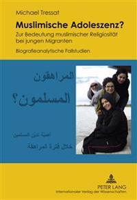 Muslimische Adoleszenz?: Zur Bedeutung Muslimischer Religiositaet Bei Jungen Migranten- Biografieanalytische Fallstudien