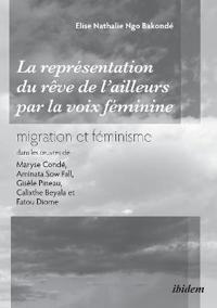 La représentation du rêve de l'ailleurs par la voix féminine migration et féminisme dans les oeuvres  de Maryse Condé, Aminata Sow Fall, Gisèle Pineau, Calixthe Beyala et Fatou Diome.
