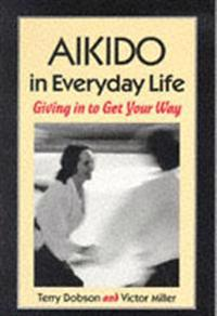 Aikido in Everyday Life: Giving in to Get Your Way Second Edition