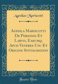 Agesila Mariscotti De Personis Et Larvis, Earumq; Apud Veteres Usu Et Origine Syntagmation (Classic Reprint)