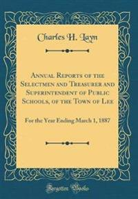 Annual Reports of the Selectmen and Treasurer and Superintendent of Public Schools, of the Town of Lee: For the Year Ending March 1, 1887 (Classic Rep