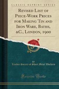 Revised List of Piece-Work Prices for Making Tin and Iron Ware, Baths, &C., London, 1900 (Classic Reprint)