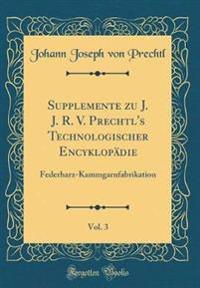 Supplemente Zu J. J. R. V. Prechtl's Technologischer Encyklopädie, Vol. 3: Federharz-Kammgarnfabrikation (Classic Reprint)