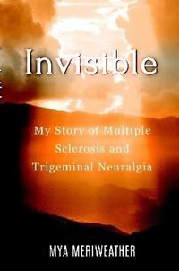 Invisible My Story of Multiple Sclerosis and Trigeminal Neuralgia