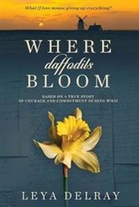 Where Daffodils Bloom: Based on a True Story of Courage and Commitment During WWII