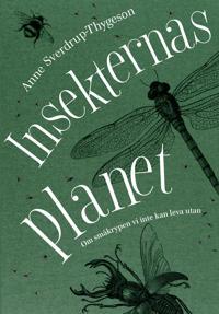 Insekternas planet : om småkrypen vi inte kan leva utan
