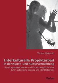 Interkulturelle Projektarbeit in Der Kunst- Und Kulturvermittlung. Handlungsm glichkeiten Und Entwicklungspotenziale Durch  sthetische Bildung Und Identit tsarbeit