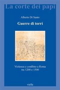 Guerre Di Torri: Violenza E Conflitto a Roma Tra 1200 E 1500