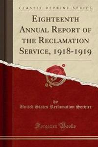 Eighteenth Annual Report of the Reclamation Service, 1918-1919 (Classic Reprint)