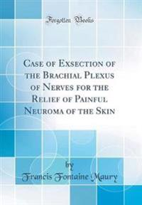 Case of Exsection of the Brachial Plexus of Nerves for the Relief of Painful Neuroma of the Skin (Classic Reprint)