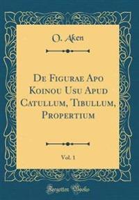 de Figurae Apo Koinou Usu Apud Catullum, Tibullum, Propertium, Vol. 1 (Classic Reprint)