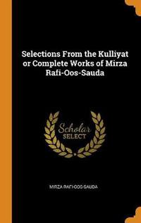 Selections from the Kulliyat or Complete Works of Mirza Rafi-Oos-Sauda