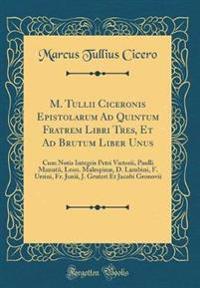 M. Tullii Ciceronis Epistolarum Ad Quintum Fratrem Libri Tres, Et Ad Brutum Liber Unus: Cum Notis Integris Petri Victorii, Paulli Manutii, Leon. Males