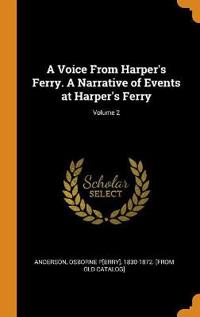 A Voice from Harper's Ferry. a Narrative of Events at Harper's Ferry; Volume 2